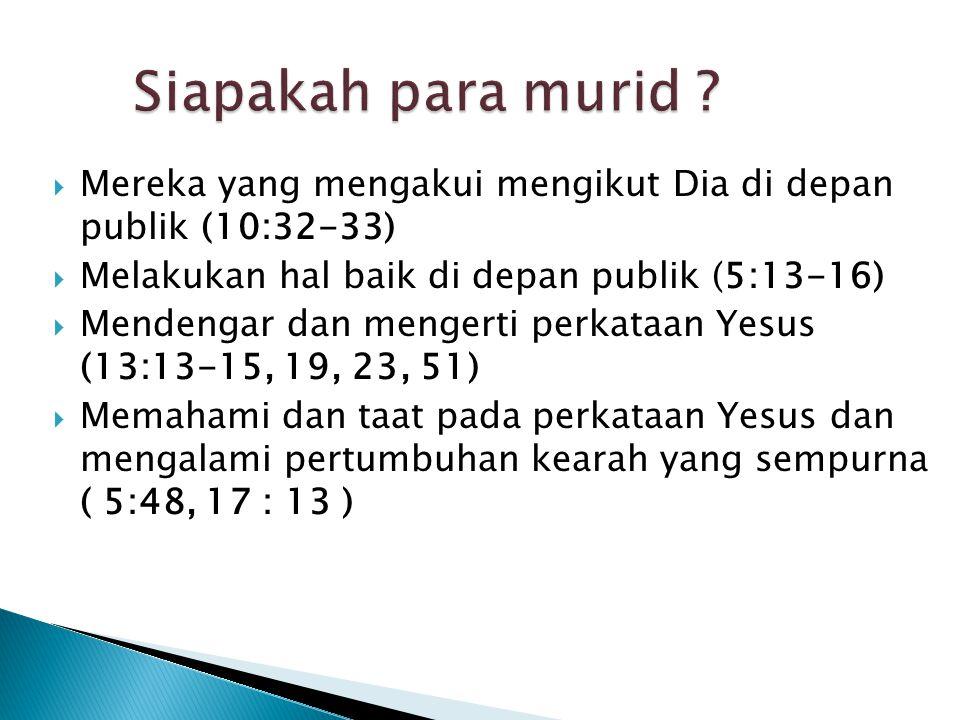Siapakah para murid Mereka yang mengakui mengikut Dia di depan publik (10:32-33) Melakukan hal baik di depan publik (5:13-16)