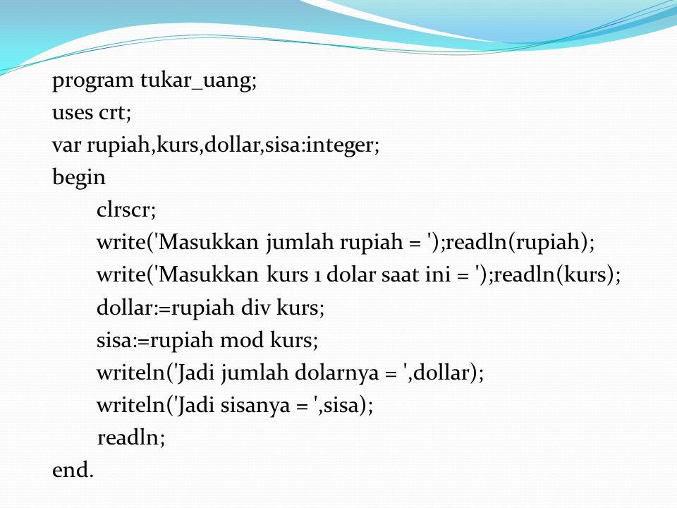 program tukar_uang; uses crt; var rupiah,kurs,dollar,sisa:integer; begin clrscr; write( Masukkan jumlah rupiah = );readln(rupiah); write( Masukkan kurs 1 dolar saat ini = );readln(kurs); dollar:=rupiah div kurs; sisa:=rupiah mod kurs; writeln( Jadi jumlah dolarnya = ,dollar); writeln( Jadi sisanya = ,sisa); readln; end.