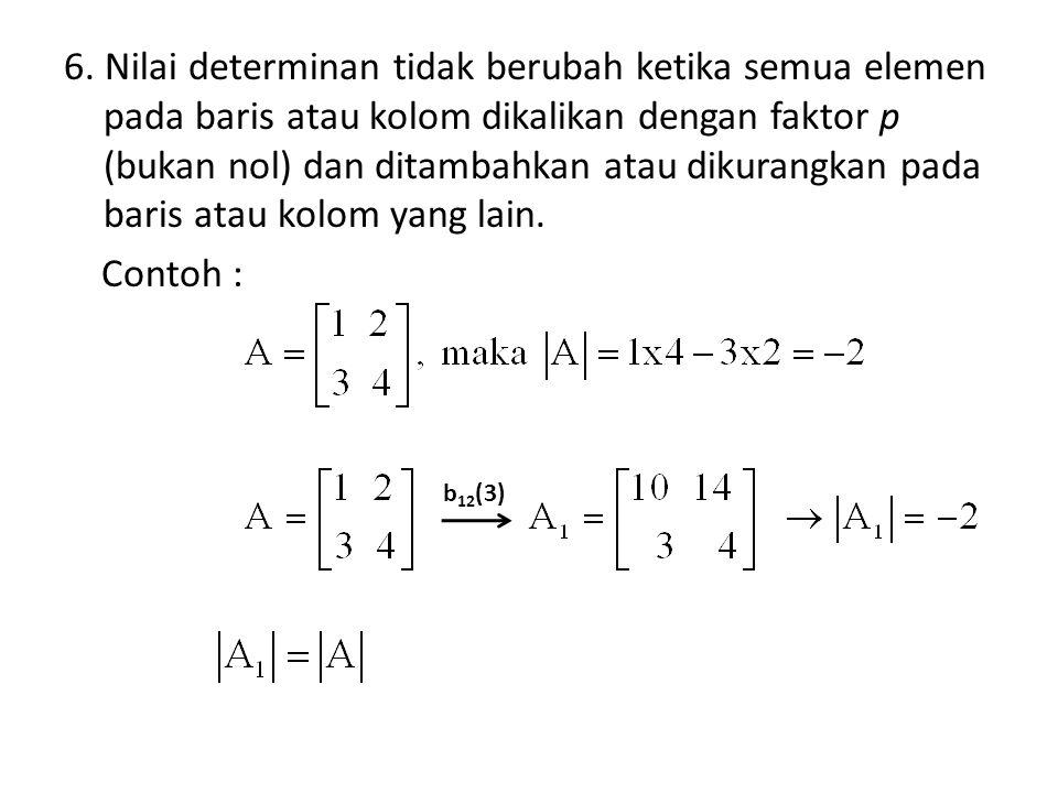 6. Nilai determinan tidak berubah ketika semua elemen pada baris atau kolom dikalikan dengan faktor p (bukan nol) dan ditambahkan atau dikurangkan pada baris atau kolom yang lain. Contoh :