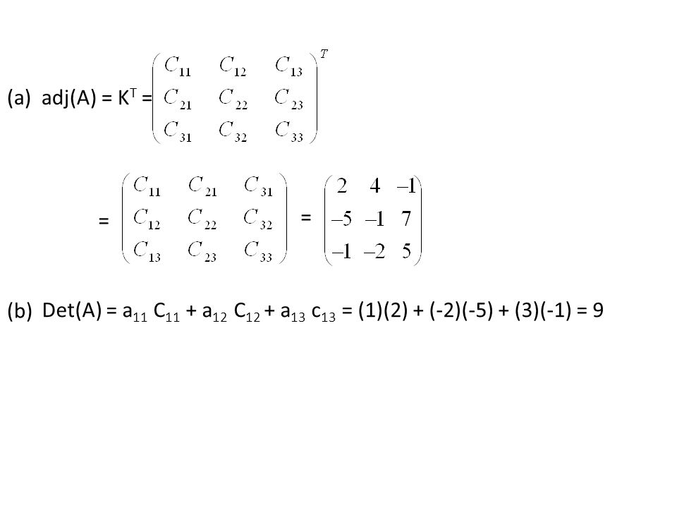 (a) adj(A) = KT = = = (b) Det(A) = a11 C11 + a12 C12 + a13 c13 = (1)(2) + (-2)(-5) + (3)(-1) = 9