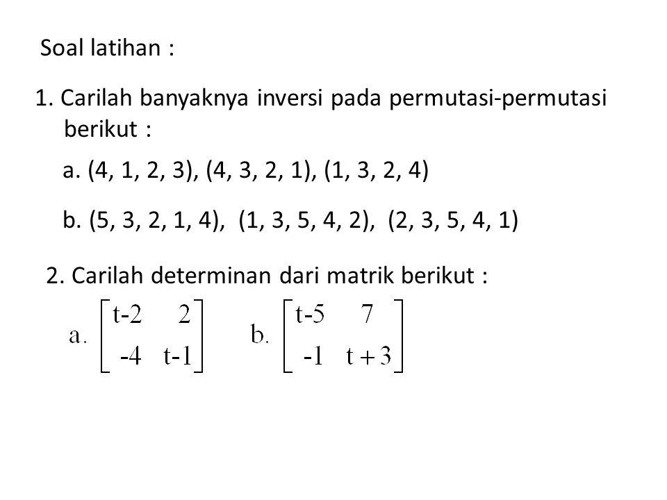 Soal latihan : 1. Carilah banyaknya inversi pada permutasi-permutasi berikut : a. (4, 1, 2, 3), (4, 3, 2, 1), (1, 3, 2, 4)