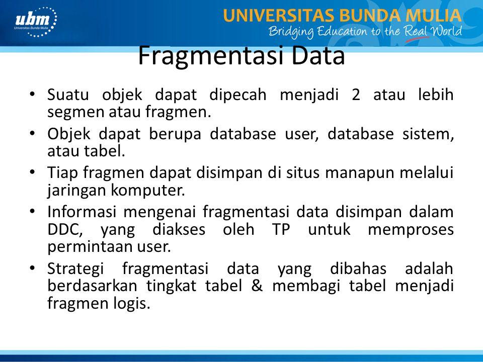 Fragmentasi Data Suatu objek dapat dipecah menjadi 2 atau lebih segmen atau fragmen. Objek dapat berupa database user, database sistem, atau tabel.