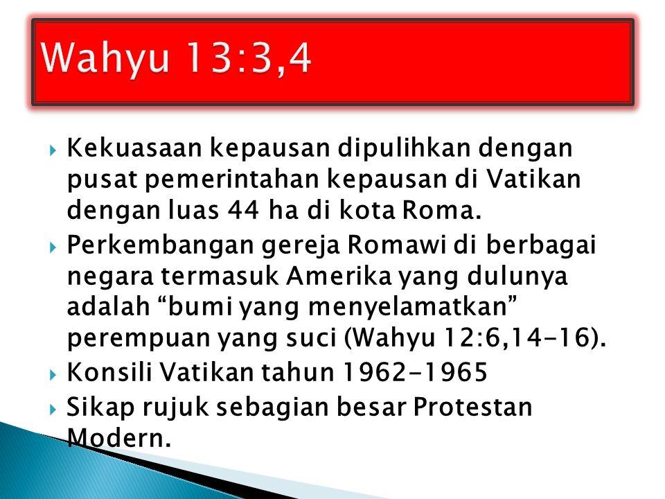 Wahyu 13:3,4 Kekuasaan kepausan dipulihkan dengan pusat pemerintahan kepausan di Vatikan dengan luas 44 ha di kota Roma.