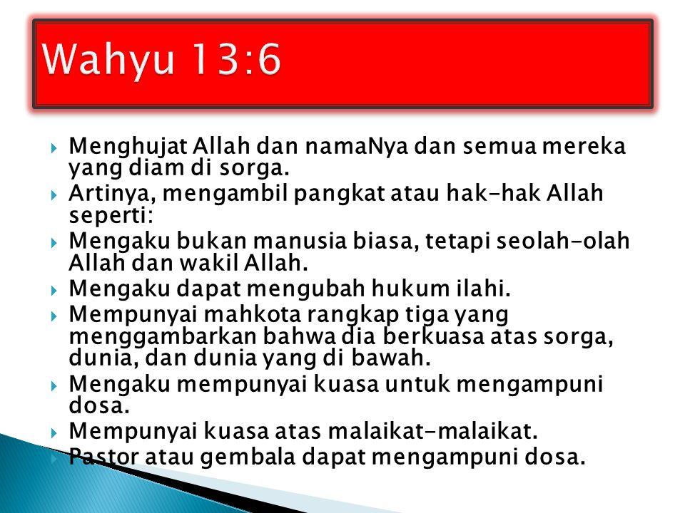Wahyu 13:6 Menghujat Allah dan namaNya dan semua mereka yang diam di sorga. Artinya, mengambil pangkat atau hak-hak Allah seperti:
