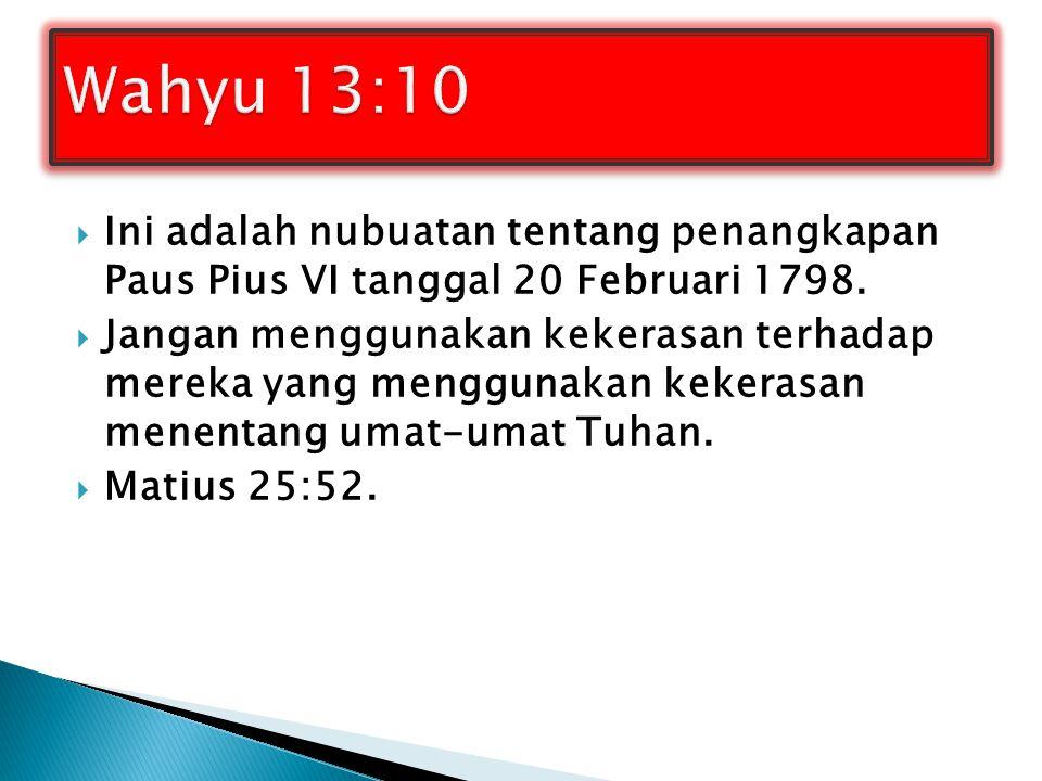 Wahyu 13:10 Ini adalah nubuatan tentang penangkapan Paus Pius VI tanggal 20 Februari 1798.