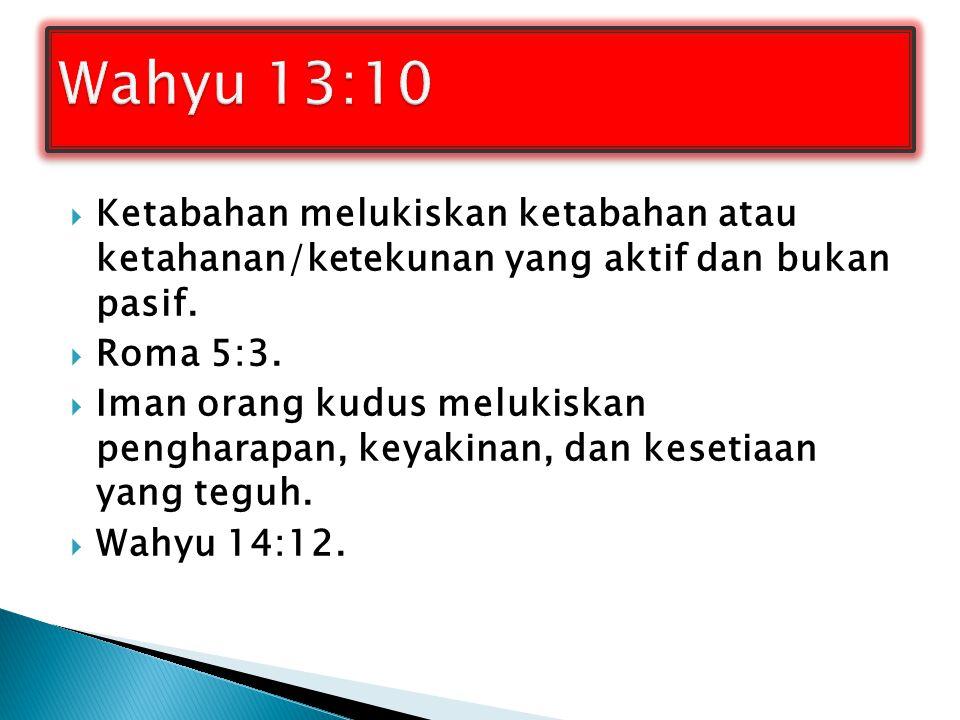 Wahyu 13:10 Ketabahan melukiskan ketabahan atau ketahanan/ketekunan yang aktif dan bukan pasif. Roma 5:3.