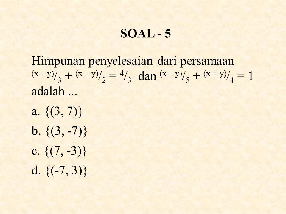 SOAL - 5 Himpunan penyelesaian dari persamaan (x – y)/3 + (x + y)/2 = 4/3 dan (x – y)/5 + (x + y)/4 = 1 adalah ...