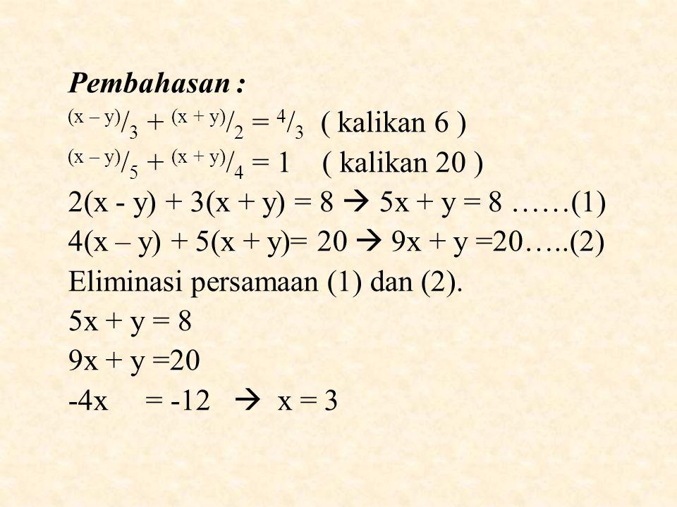 Pembahasan : (x – y)/3 + (x + y)/2 = 4/3 ( kalikan 6 ) (x – y)/5 + (x + y)/4 = 1 ( kalikan 20 )