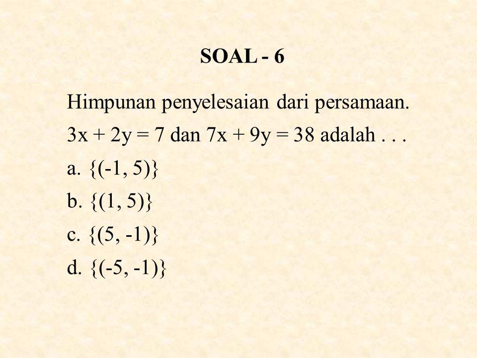 SOAL - 6 Himpunan penyelesaian dari persamaan. 3x + 2y = 7 dan 7x + 9y = 38 adalah . . . {(-1, 5)}