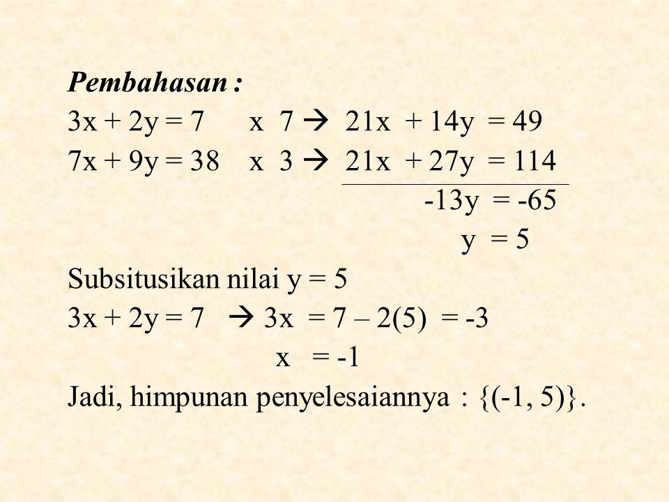 Pembahasan : 3x + 2y = 7 x 7  21x + 14y = 49. 7x + 9y = 38 x 3  21x + 27y = 114.