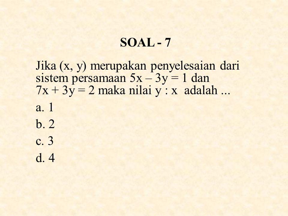 SOAL - 7 Jika (x, y) merupakan penyelesaian dari sistem persamaan 5x – 3y = 1 dan 7x + 3y = 2 maka nilai y : x adalah ...