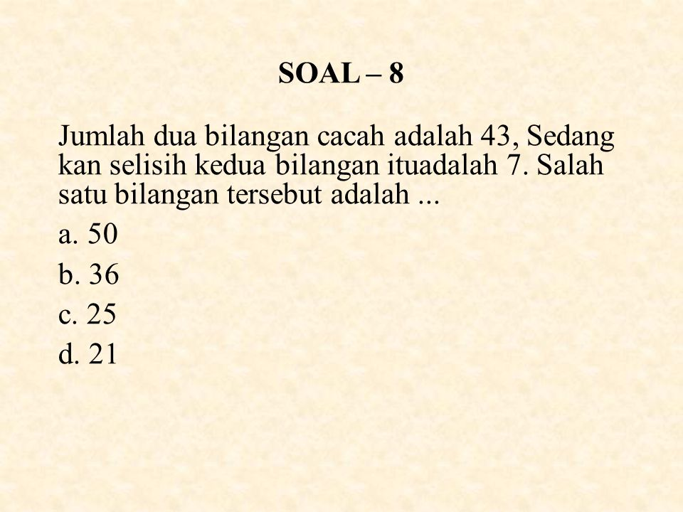 SOAL – 8 Jumlah dua bilangan cacah adalah 43, Sedang kan selisih kedua bilangan ituadalah 7. Salah satu bilangan tersebut adalah ...