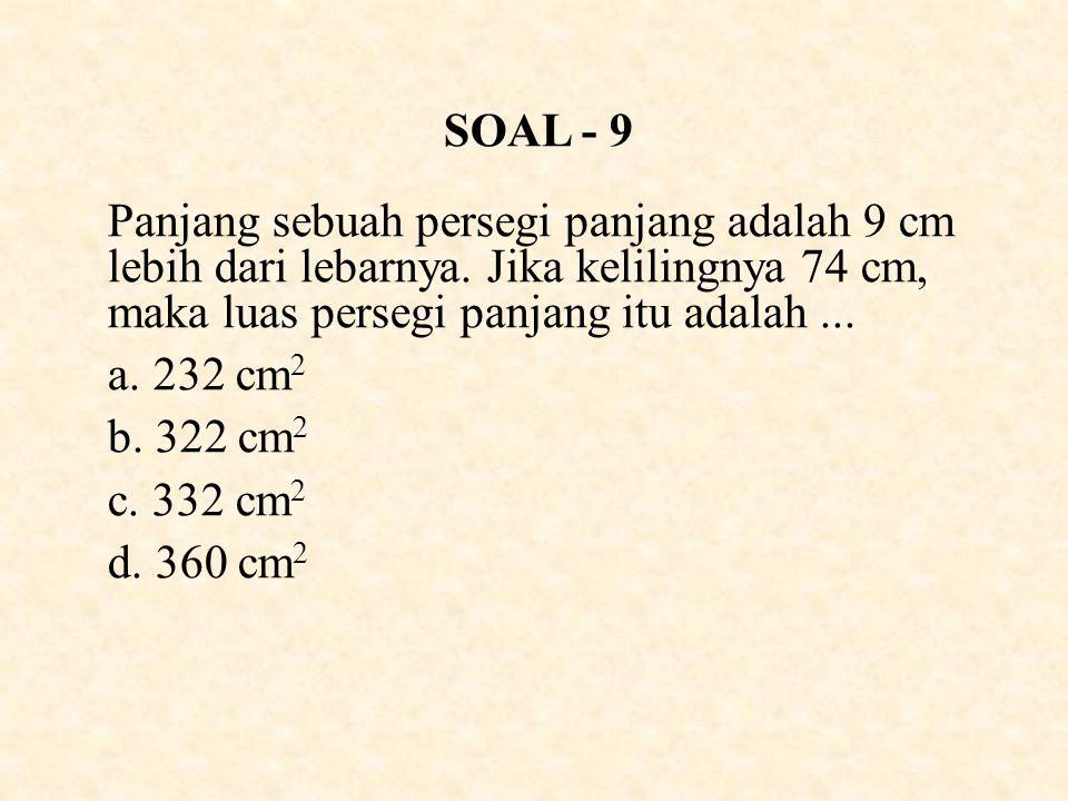 SOAL - 9 Panjang sebuah persegi panjang adalah 9 cm lebih dari lebarnya. Jika kelilingnya 74 cm, maka luas persegi panjang itu adalah ...