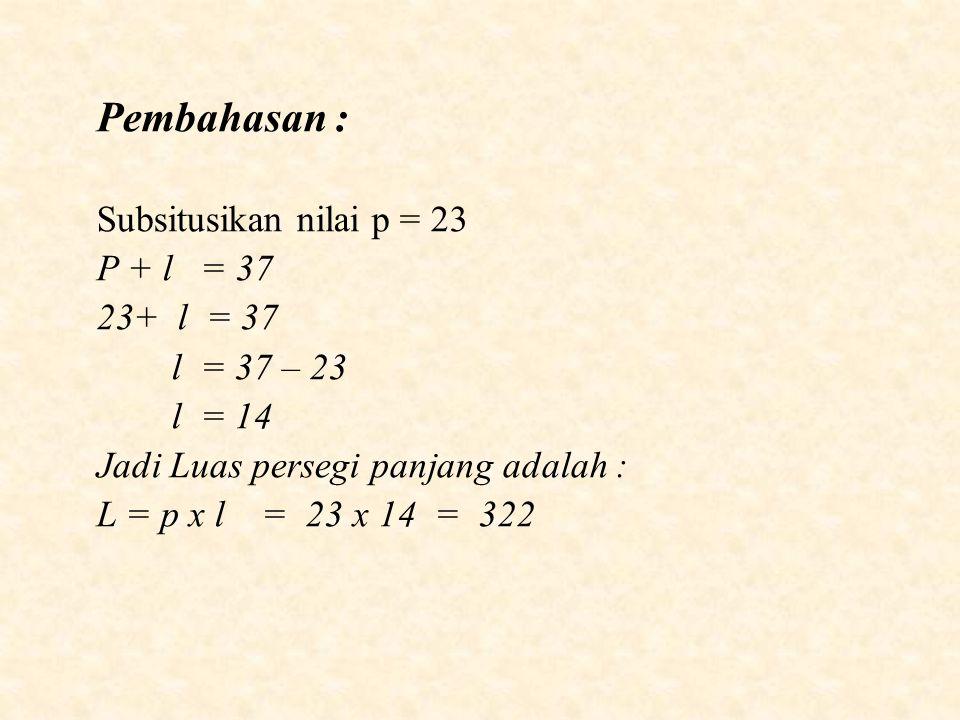 Pembahasan : Subsitusikan nilai p = 23 P + l = 37 + l = 37 l = 37 – 23