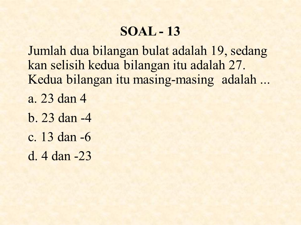 SOAL - 13 Jumlah dua bilangan bulat adalah 19, sedang kan selisih kedua bilangan itu adalah 27. Kedua bilangan itu masing-masing adalah ...