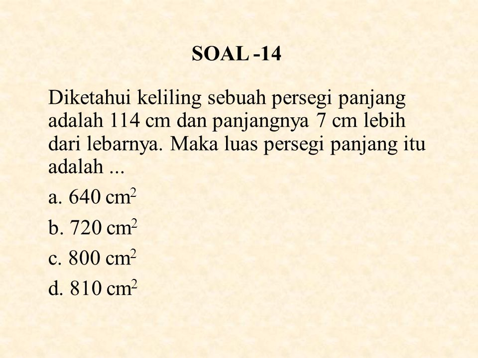 SOAL -14 Diketahui keliling sebuah persegi panjang adalah 114 cm dan panjangnya 7 cm lebih dari lebarnya. Maka luas persegi panjang itu adalah ...