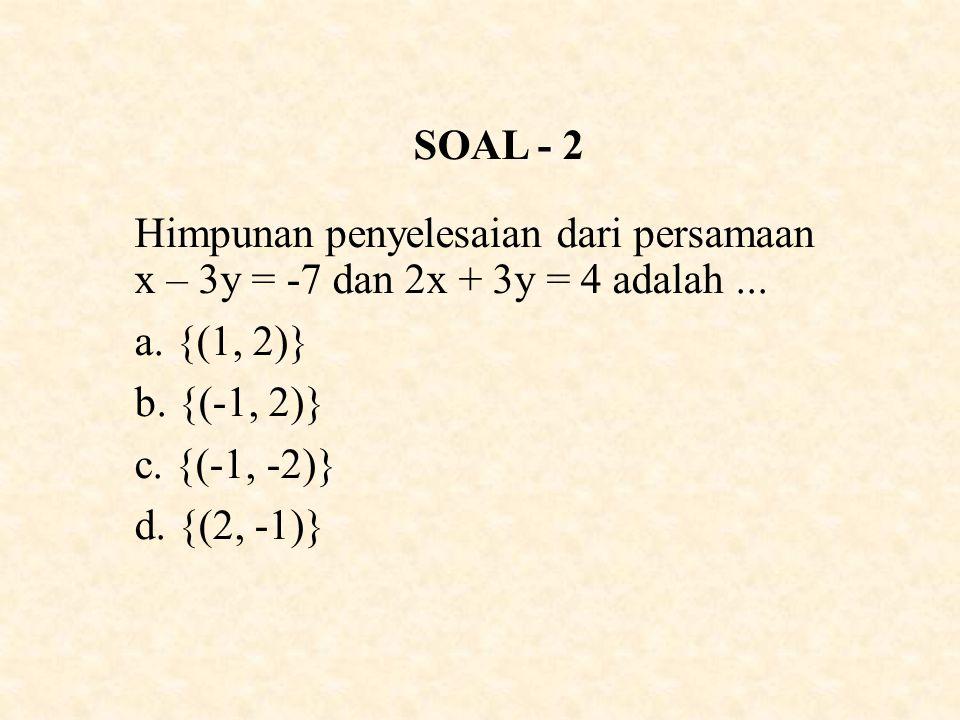 SOAL - 2 Himpunan penyelesaian dari persamaan x – 3y = -7 dan 2x + 3y = 4 adalah ... {(1, 2)}