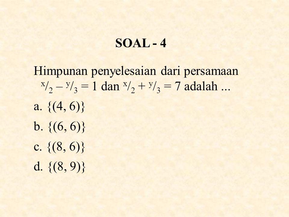 SOAL - 4 Himpunan penyelesaian dari persamaan x/2 – y/3 = 1 dan x/2 + y/3 = 7 adalah ... {(4, 6)} b. {(6, 6)}