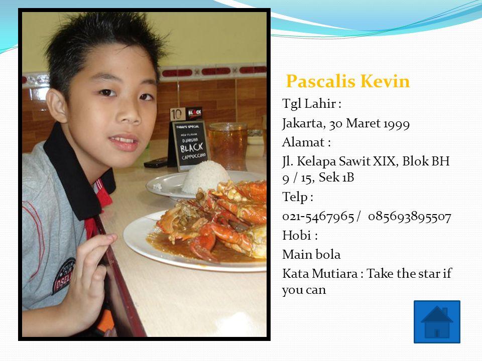 Pascalis Kevin Tgl Lahir : Jakarta, 30 Maret 1999. Alamat : Jl. Kelapa Sawit XIX, Blok BH 9 / 15, Sek 1B.