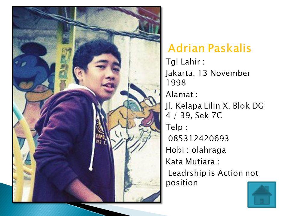 Adrian Paskalis Tgl Lahir : Jakarta, 13 November 1998. Alamat : Jl. Kelapa Lilin X, Blok DG 4 / 39, Sek 7C.