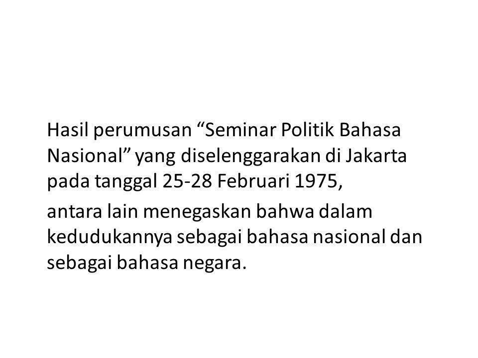 Hasil perumusan Seminar Politik Bahasa Nasional yang diselenggarakan di Jakarta pada tanggal 25-28 Februari 1975, antara lain menegaskan bahwa dalam kedudukannya sebagai bahasa nasional dan sebagai bahasa negara.