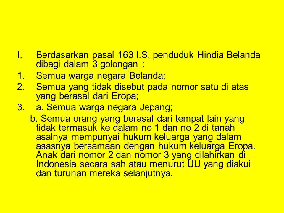 I. Berdasarkan pasal 163 I.S. penduduk Hindia Belanda dibagi dalam 3 golongan :