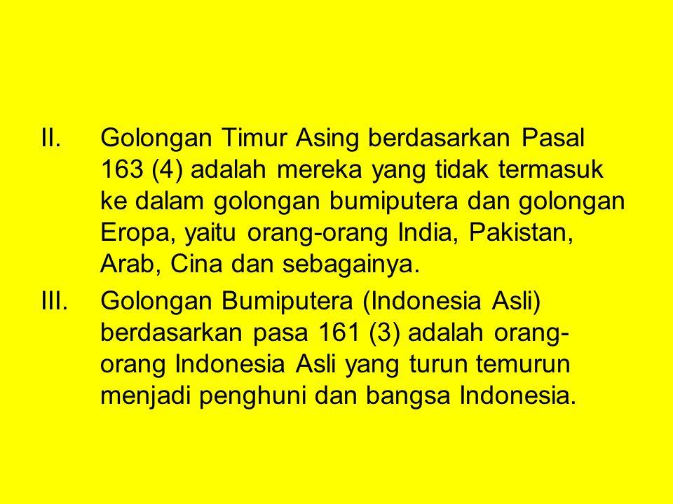 Golongan Timur Asing berdasarkan Pasal 163 (4) adalah mereka yang tidak termasuk ke dalam golongan bumiputera dan golongan Eropa, yaitu orang-orang India, Pakistan, Arab, Cina dan sebagainya.