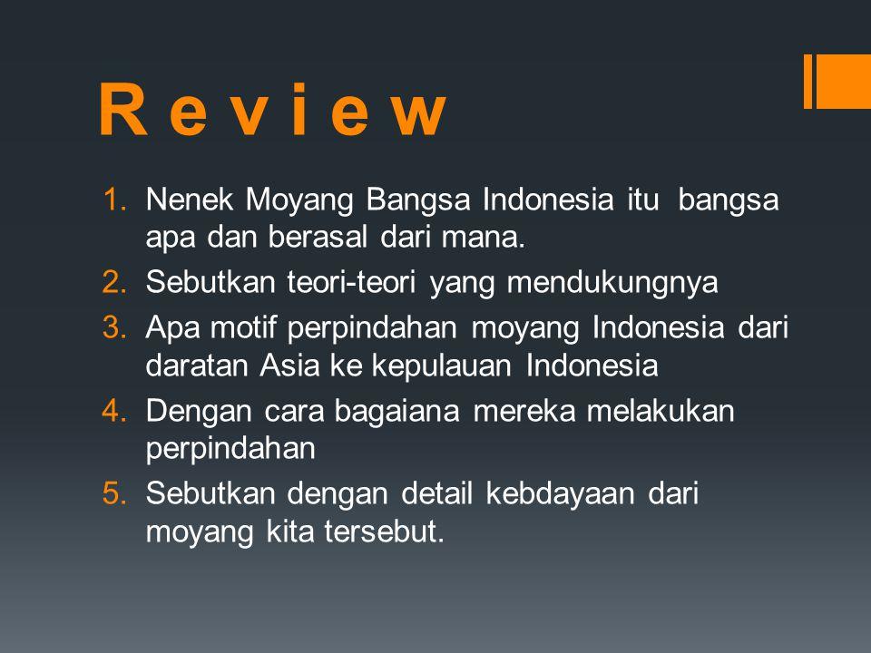 R e v i e w Nenek Moyang Bangsa Indonesia itu bangsa apa dan berasal dari mana. Sebutkan teori-teori yang mendukungnya.