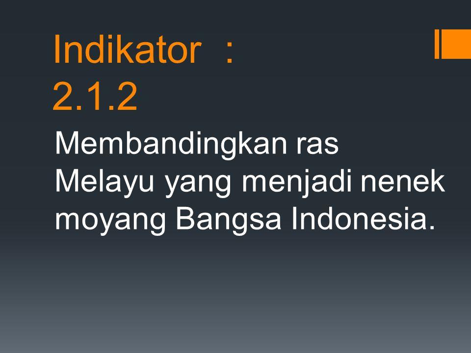 Indikator : 2.1.2 Membandingkan ras Melayu yang menjadi nenek moyang Bangsa Indonesia.