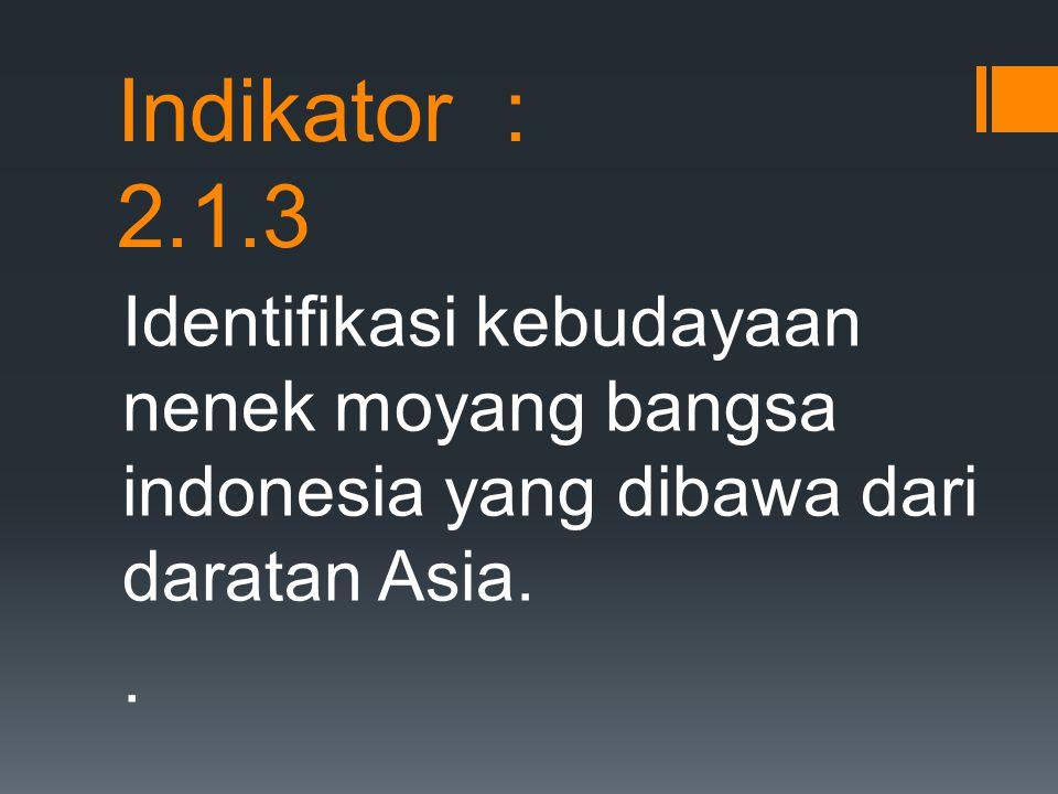 Indikator : 2.1.3 Identifikasi kebudayaan nenek moyang bangsa indonesia yang dibawa dari daratan Asia.