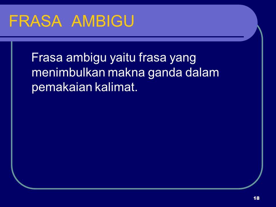 FRASA AMBIGU Frasa ambigu yaitu frasa yang menimbulkan makna ganda dalam pemakaian kalimat.