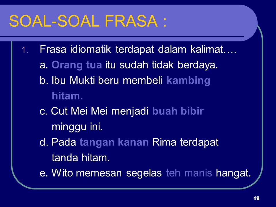 SOAL-SOAL FRASA : Frasa idiomatik terdapat dalam kalimat….