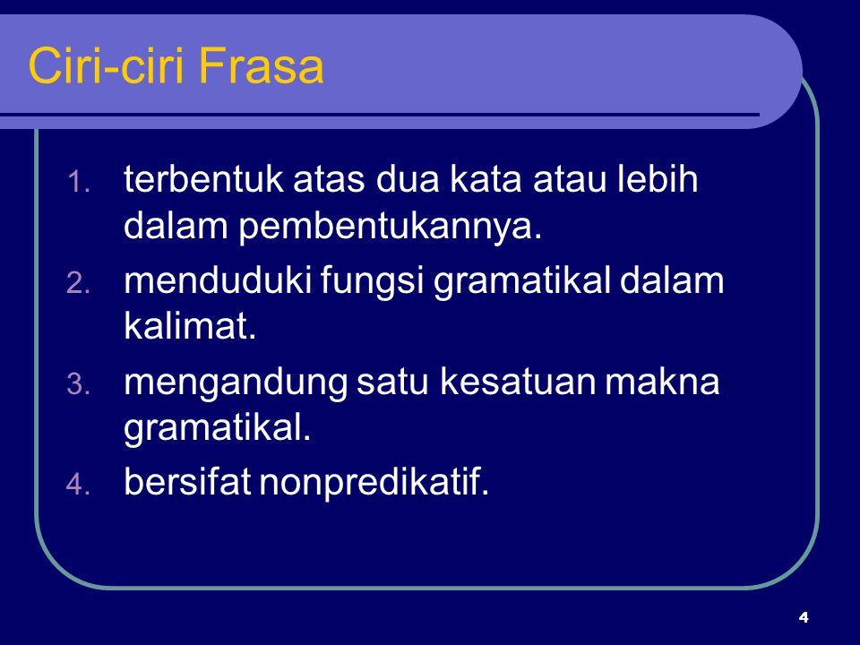 Ciri-ciri Frasa terbentuk atas dua kata atau lebih dalam pembentukannya. menduduki fungsi gramatikal dalam kalimat.