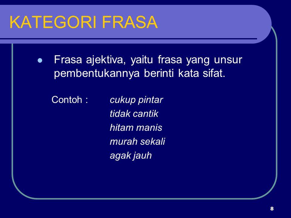 KATEGORI FRASA Frasa ajektiva, yaitu frasa yang unsur pembentukannya berinti kata sifat. Contoh : cukup pintar.