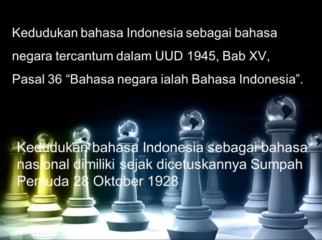 Kedudukan bahasa Indonesia sebagai bahasa negara tercantum dalam UUD 1945, Bab XV, Pasal 36 Bahasa negara ialah Bahasa Indonesia .
