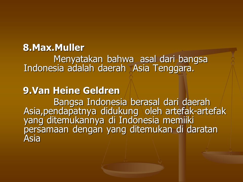 8.Max.Muller Menyatakan bahwa asal dari bangsa Indonesia adalah daerah Asia Tenggara. 9.Van Heine Geldren.