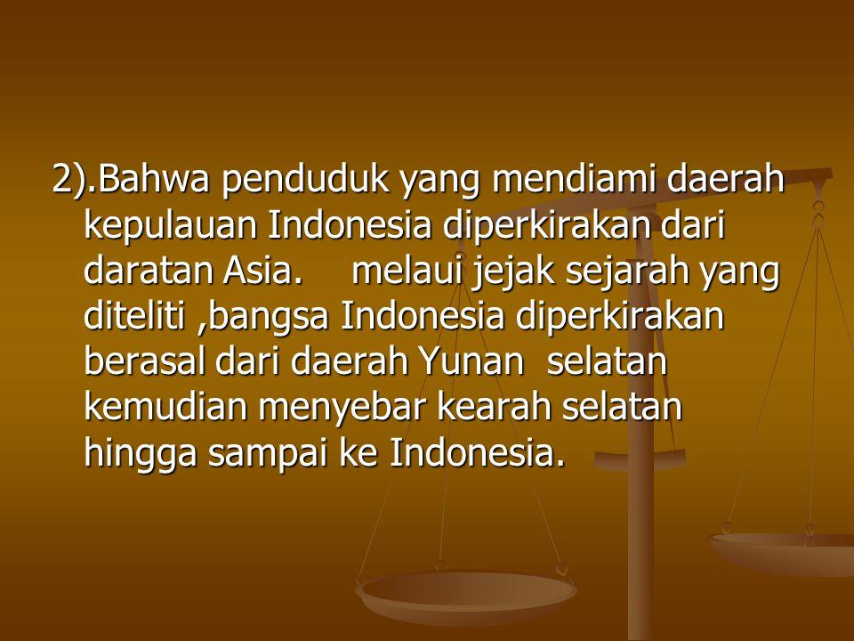 2).Bahwa penduduk yang mendiami daerah kepulauan Indonesia diperkirakan dari daratan Asia.