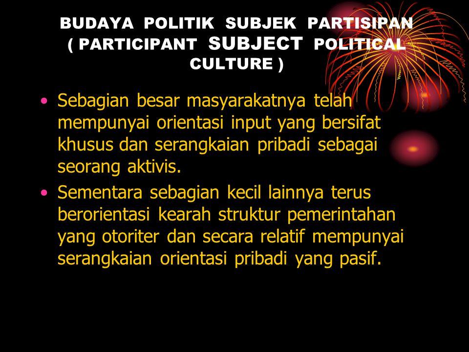 BUDAYA POLITIK SUBJEK PARTISIPAN ( PARTICIPANT SUBJECT POLITICAL CULTURE )