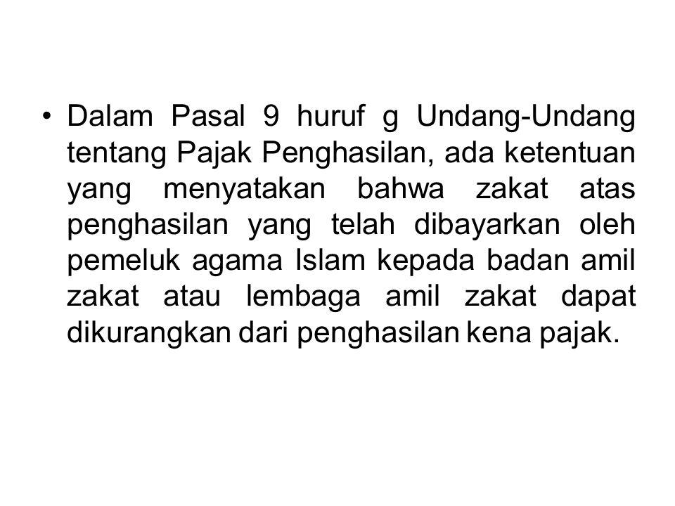 Dalam Pasal 9 huruf g Undang-Undang tentang Pajak Penghasilan, ada ketentuan yang menyatakan bahwa zakat atas penghasilan yang telah dibayarkan oleh pemeluk agama Islam kepada badan amil zakat atau lembaga amil zakat dapat dikurangkan dari penghasilan kena pajak.