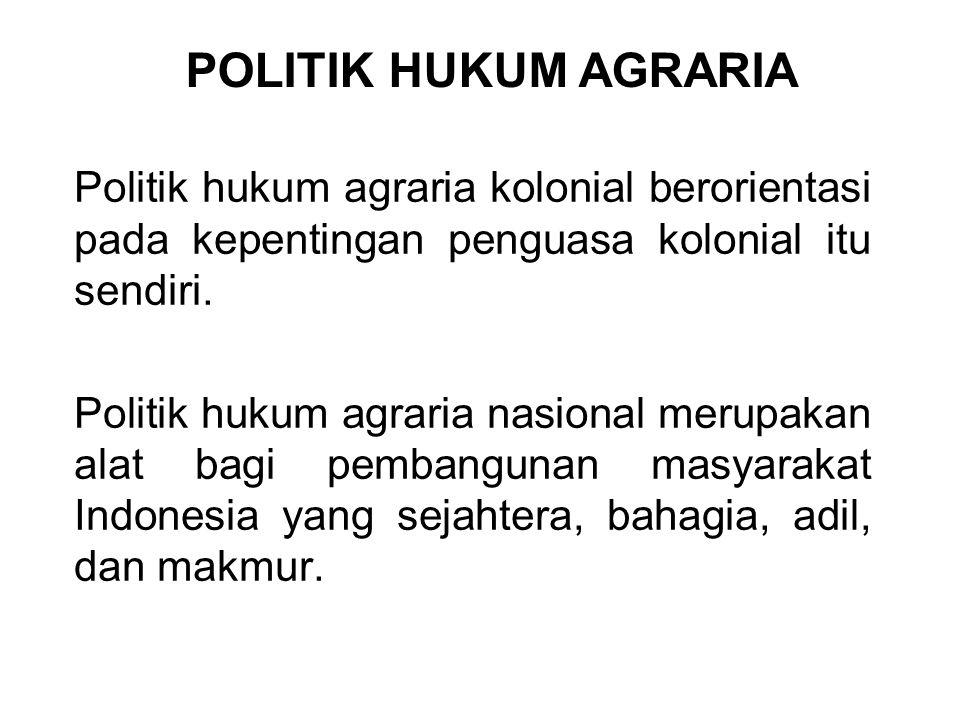 POLITIK HUKUM AGRARIA Politik hukum agraria kolonial berorientasi pada kepentingan penguasa kolonial itu sendiri.