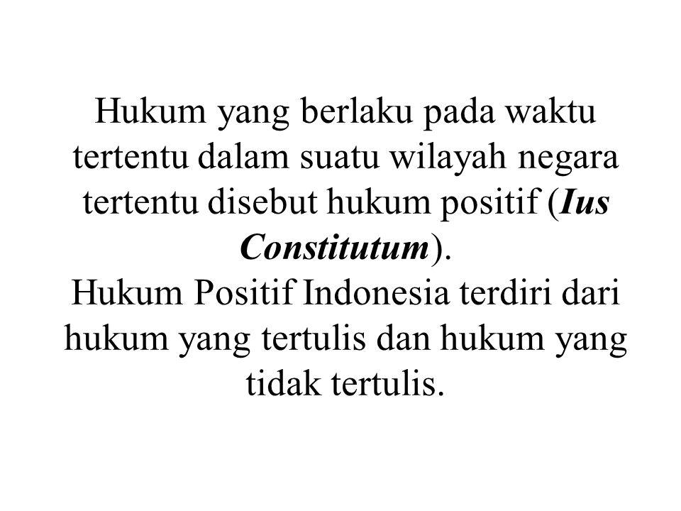 Hukum yang berlaku pada waktu tertentu dalam suatu wilayah negara tertentu disebut hukum positif (Ius Constitutum).