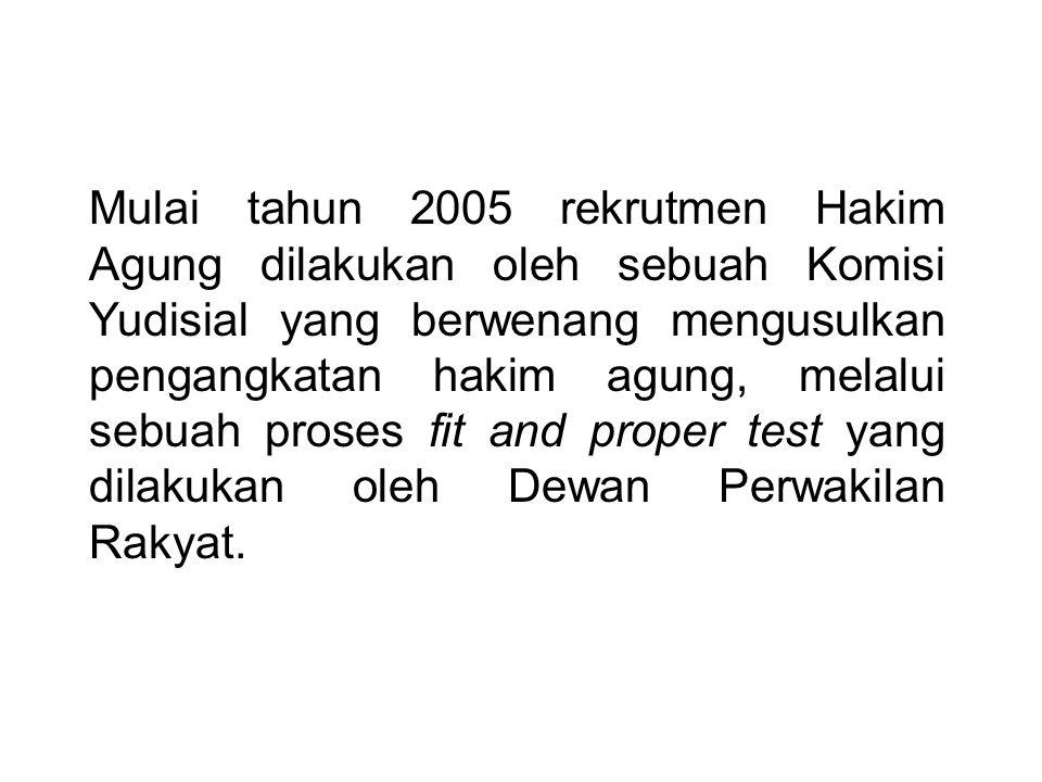 Mulai tahun 2005 rekrutmen Hakim Agung dilakukan oleh sebuah Komisi Yudisial yang berwenang mengusulkan pengangkatan hakim agung, melalui sebuah proses fit and proper test yang dilakukan oleh Dewan Perwakilan Rakyat.