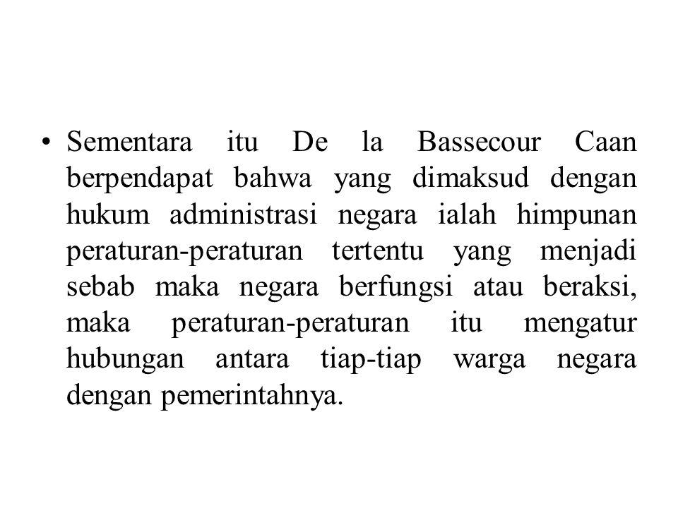 Sementara itu De la Bassecour Caan berpendapat bahwa yang dimaksud dengan hukum administrasi negara ialah himpunan peraturan-peraturan tertentu yang menjadi sebab maka negara berfungsi atau beraksi, maka peraturan-peraturan itu mengatur hubungan antara tiap-tiap warga negara dengan pemerintahnya.