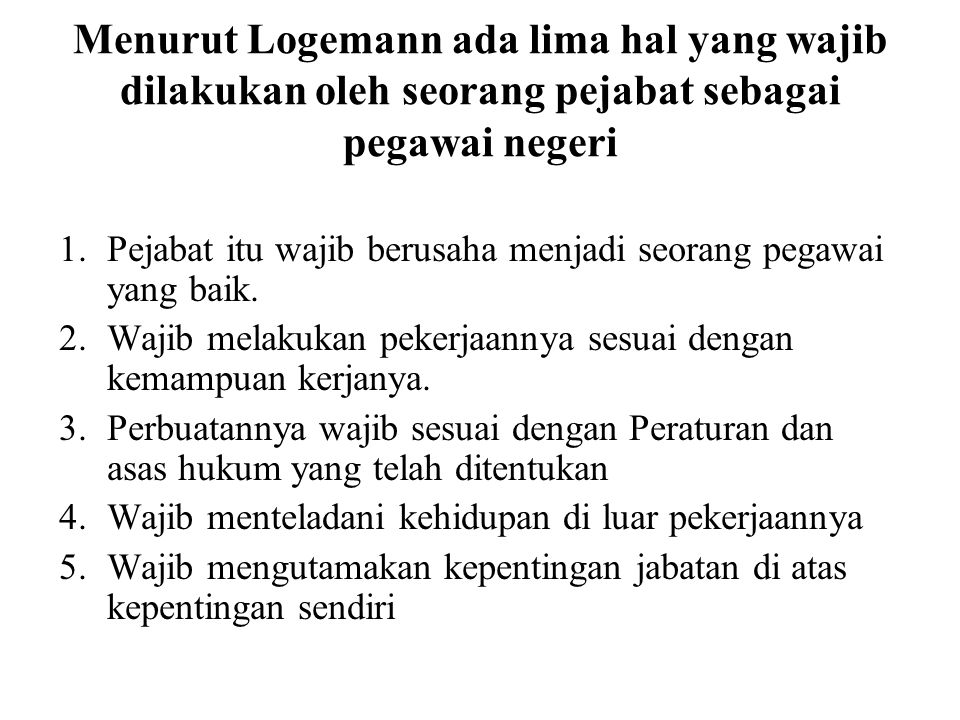 Menurut Logemann ada lima hal yang wajib dilakukan oleh seorang pejabat sebagai pegawai negeri