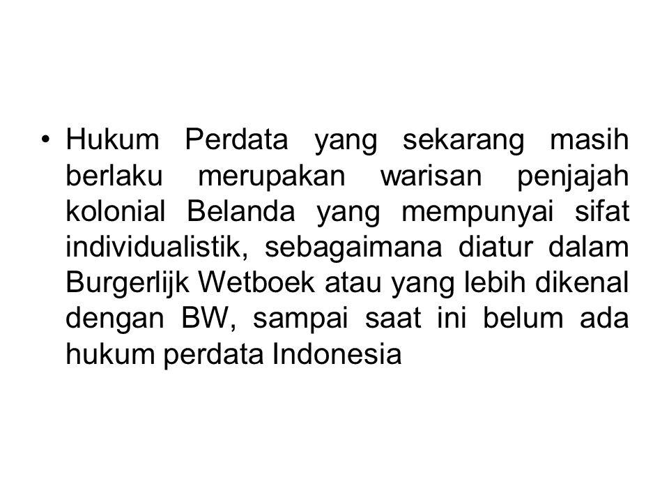 Hukum Perdata yang sekarang masih berlaku merupakan warisan penjajah kolonial Belanda yang mempunyai sifat individualistik, sebagaimana diatur dalam Burgerlijk Wetboek atau yang lebih dikenal dengan BW, sampai saat ini belum ada hukum perdata Indonesia