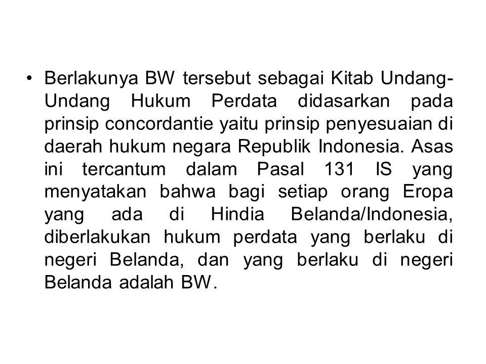 Berlakunya BW tersebut sebagai Kitab Undang-Undang Hukum Perdata didasarkan pada prinsip concordantie yaitu prinsip penyesuaian di daerah hukum negara Republik Indonesia.