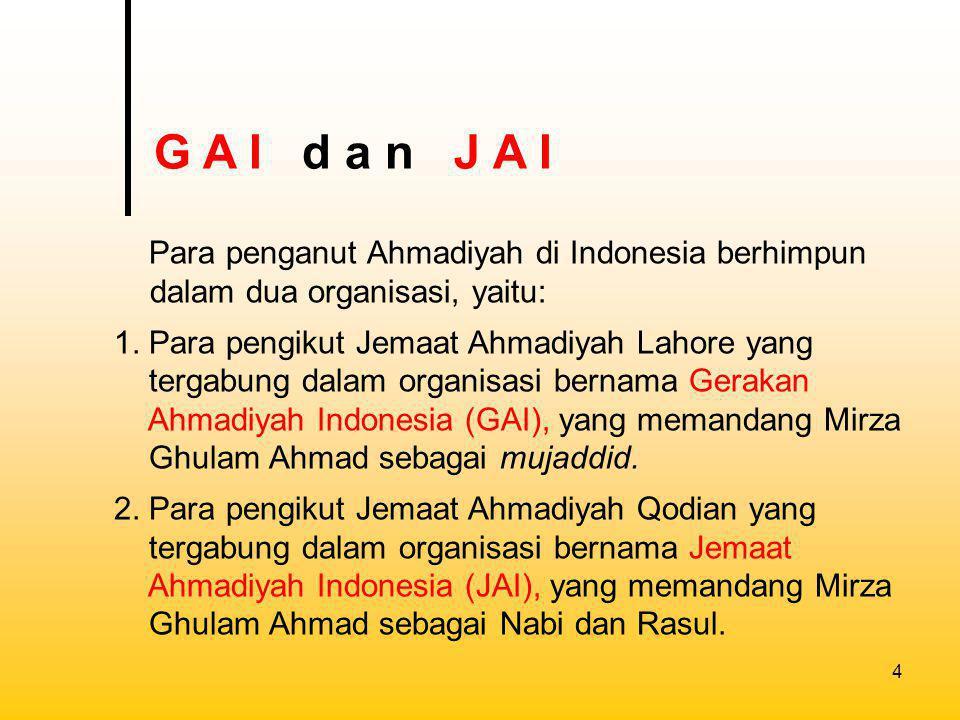 G A I d a n J A I Para penganut Ahmadiyah di Indonesia berhimpun dalam dua organisasi, yaitu: 1. Para pengikut Jemaat Ahmadiyah Lahore yang.