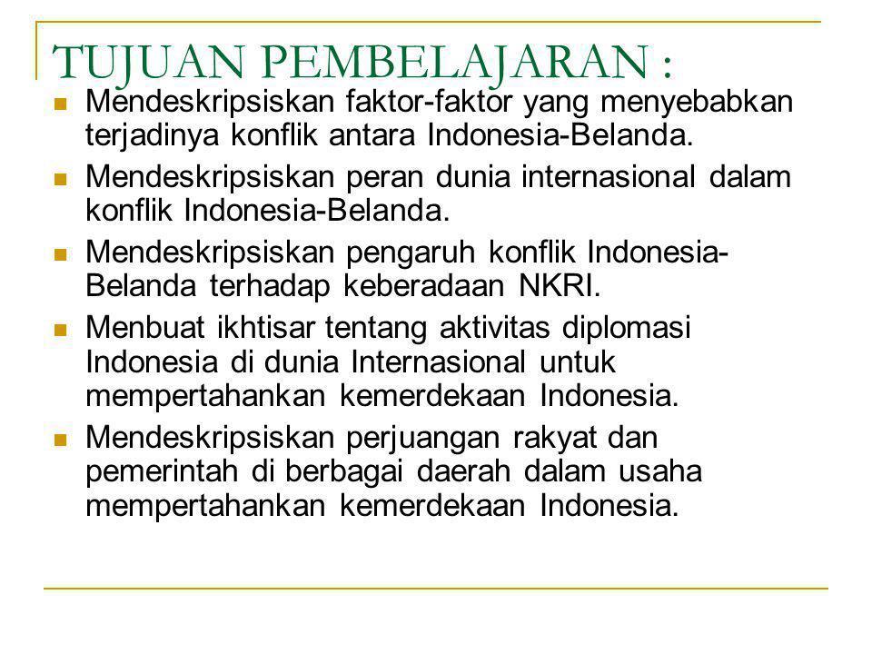 TUJUAN PEMBELAJARAN : Mendeskripsiskan faktor-faktor yang menyebabkan terjadinya konflik antara Indonesia-Belanda.