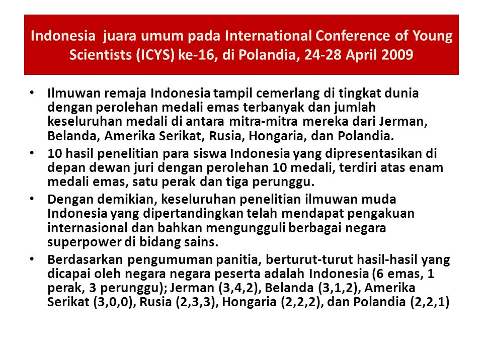 Indonesia juara umum pada International Conference of Young Scientists (ICYS) ke-16, di Polandia, 24-28 April 2009