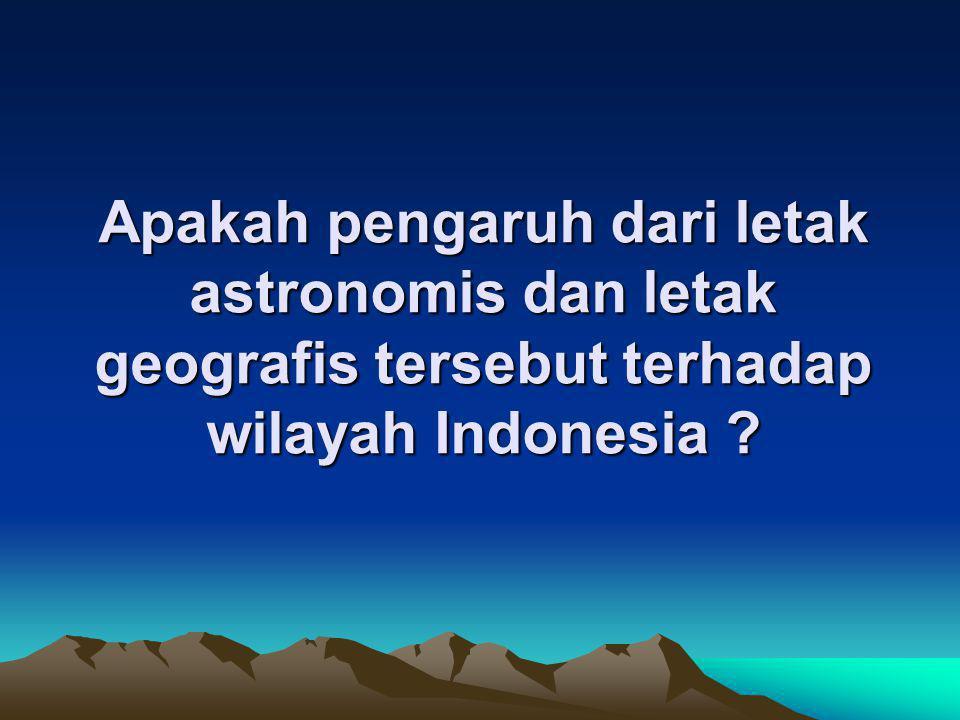 Apakah pengaruh dari letak astronomis dan letak geografis tersebut terhadap wilayah Indonesia